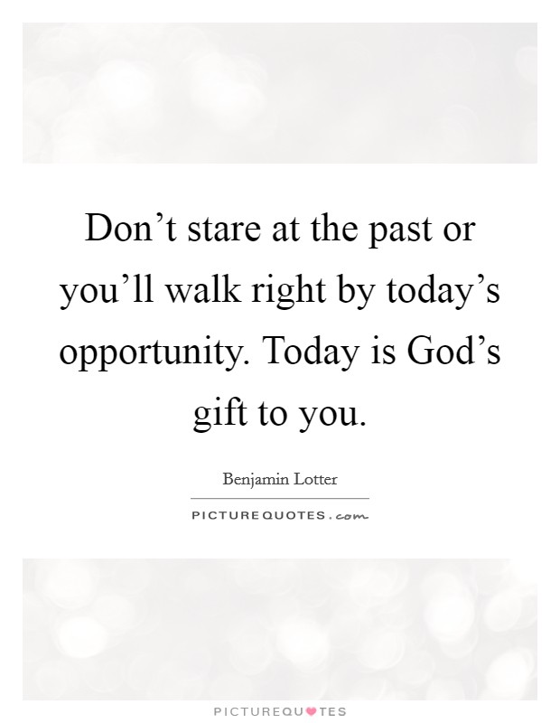 Don't stare at the past or you'll walk right by today's opportunity. Today is God's gift to you Picture Quote #1