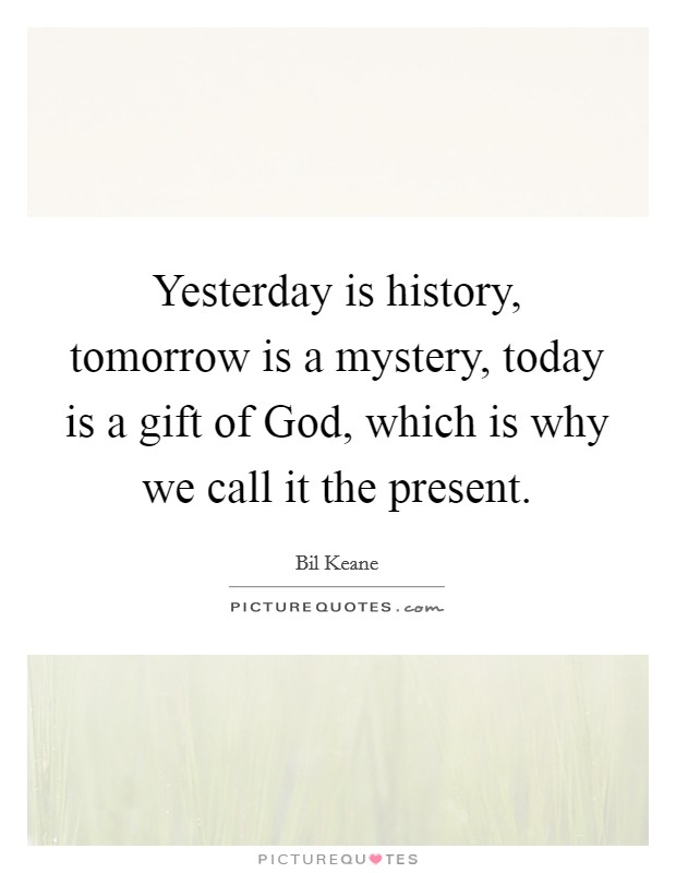 Yesterday is history, tomorrow is a mystery, today is a gift of God, which is why we call it the present Picture Quote #1