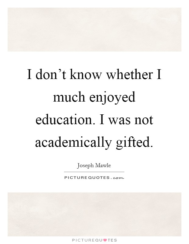 I don't know whether I much enjoyed education. I was not academically gifted Picture Quote #1