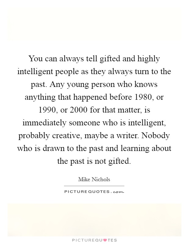 You can always tell gifted and highly intelligent people as they always turn to the past. Any young person who knows anything that happened before 1980, or 1990, or 2000 for that matter, is immediately someone who is intelligent, probably creative, maybe a writer. Nobody who is drawn to the past and learning about the past is not gifted Picture Quote #1