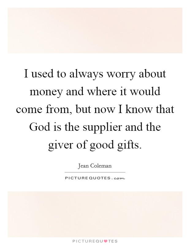 I used to always worry about money and where it would come from, but now I know that God is the supplier and the giver of good gifts Picture Quote #1
