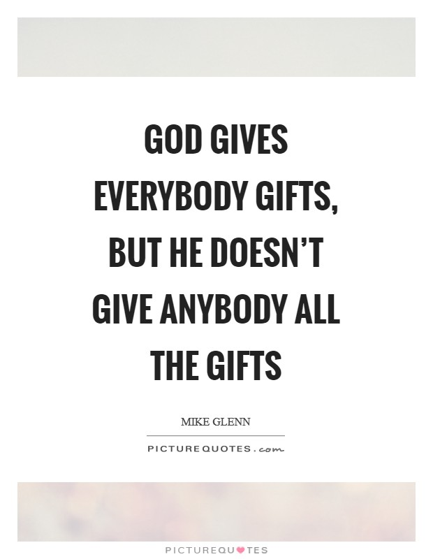 God gives everybody gifts, but he doesn't give anybody all the gifts Picture Quote #1