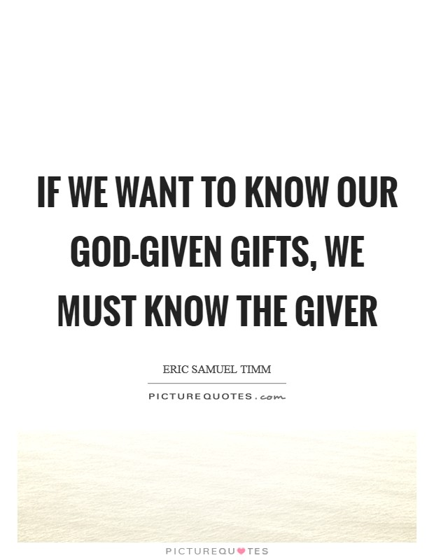 If we want to know our God-given gifts, we must know the giver Picture Quote #1