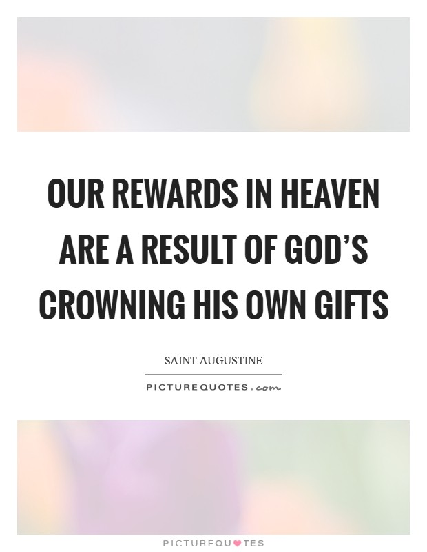 Our rewards in heaven are a result of God's crowning His own gifts Picture Quote #1
