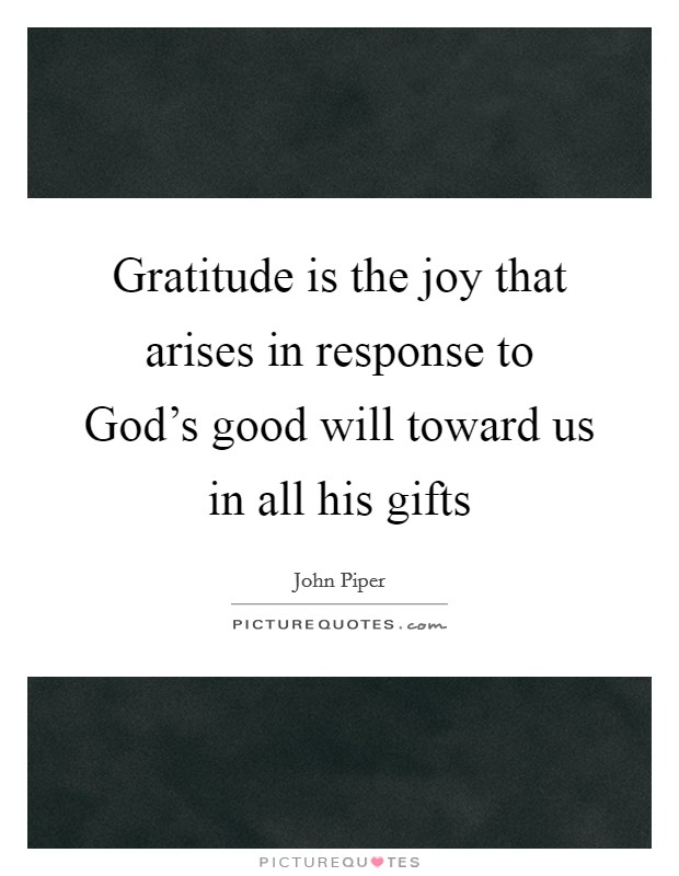 Gratitude is the joy that arises in response to God's good will toward us in all his gifts Picture Quote #1