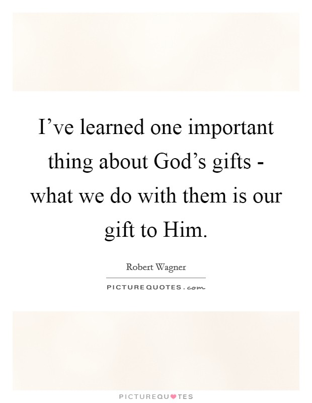 I've learned one important thing about God's gifts - what we do with them is our gift to Him Picture Quote #1