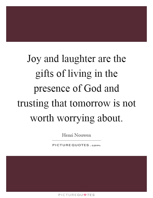 Joy and laughter are the gifts of living in the presence of God and trusting that tomorrow is not worth worrying about Picture Quote #1