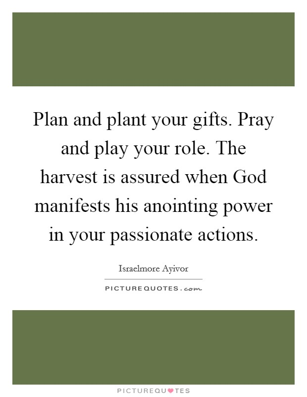 Plan and plant your gifts. Pray and play your role. The harvest is assured when God manifests his anointing power in your passionate actions Picture Quote #1