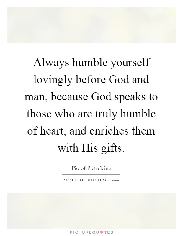 Always humble yourself lovingly before God and man, because God speaks to those who are truly humble of heart, and enriches them with His gifts Picture Quote #1