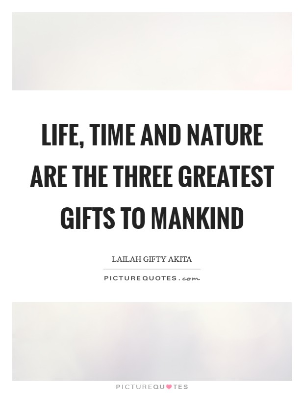 Life, time and nature are the three greatest gifts to mankind Picture Quote #1