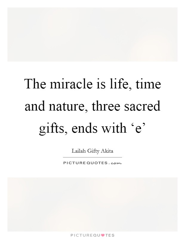 The miracle is life, time and nature, three sacred gifts, ends with 'e' Picture Quote #1