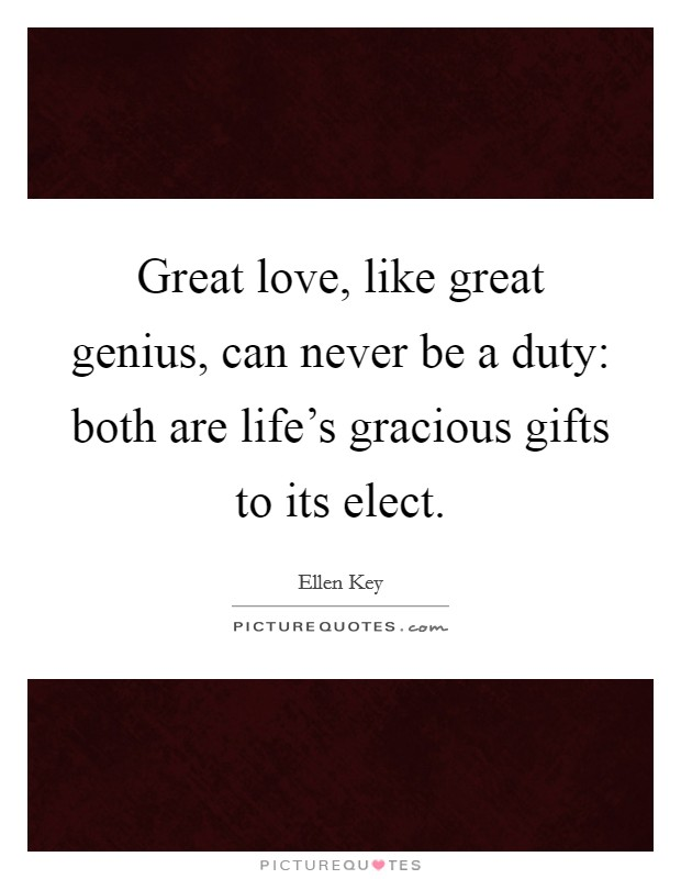 Great love, like great genius, can never be a duty: both are life's gracious gifts to its elect Picture Quote #1
