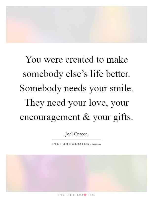You were created to make somebody else's life better. Somebody needs your smile. They need your love, your encouragement and your gifts Picture Quote #1