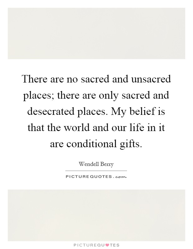 There are no sacred and unsacred places; there are only sacred and desecrated places. My belief is that the world and our life in it are conditional gifts. Picture Quote #1