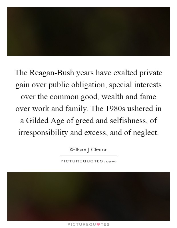 The Reagan-Bush years have exalted private gain over public obligation, special interests over the common good, wealth and fame over work and family. The 1980s ushered in a Gilded Age of greed and selfishness, of irresponsibility and excess, and of neglect Picture Quote #1