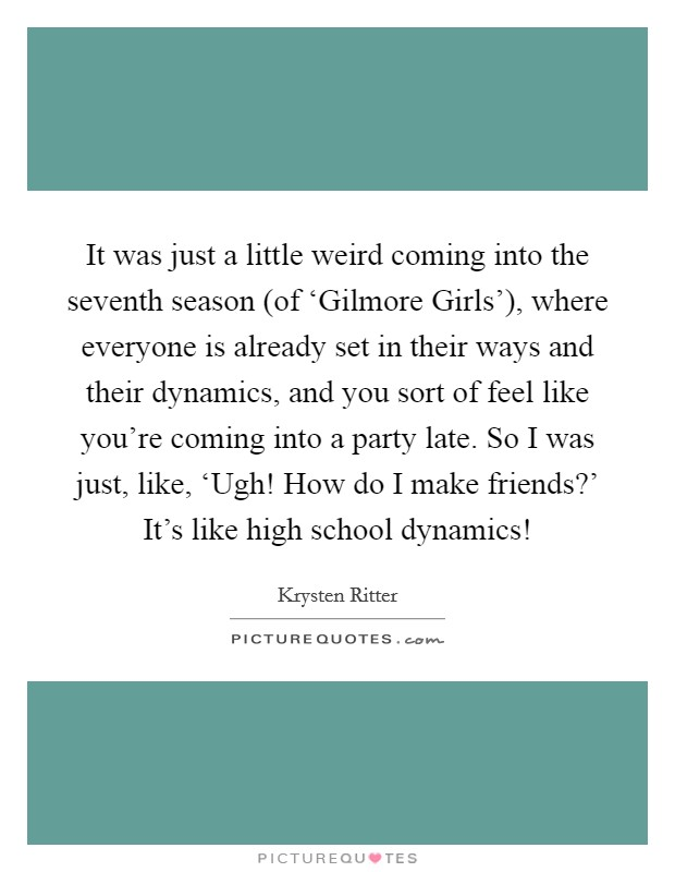 It was just a little weird coming into the seventh season (of 'Gilmore Girls'), where everyone is already set in their ways and their dynamics, and you sort of feel like you're coming into a party late. So I was just, like, 'Ugh! How do I make friends?' It's like high school dynamics! Picture Quote #1