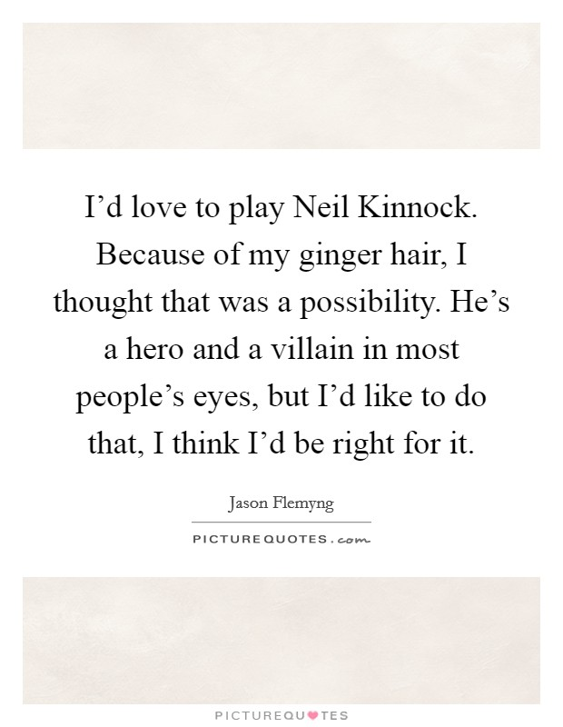 I'd love to play Neil Kinnock. Because of my ginger hair, I thought that was a possibility. He's a hero and a villain in most people's eyes, but I'd like to do that, I think I'd be right for it. Picture Quote #1
