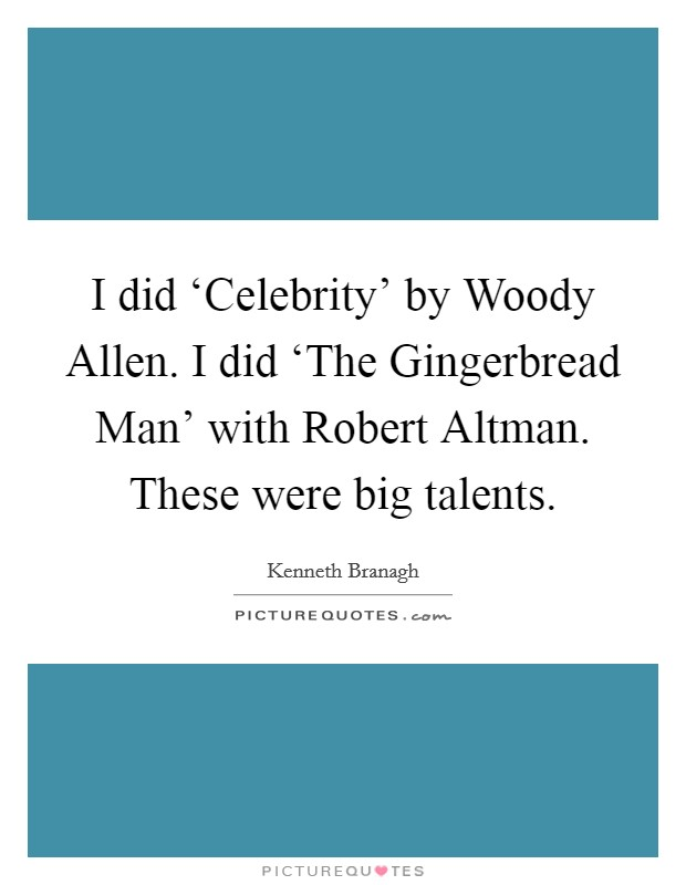 I did 'Celebrity' by Woody Allen. I did 'The Gingerbread Man' with Robert Altman. These were big talents Picture Quote #1