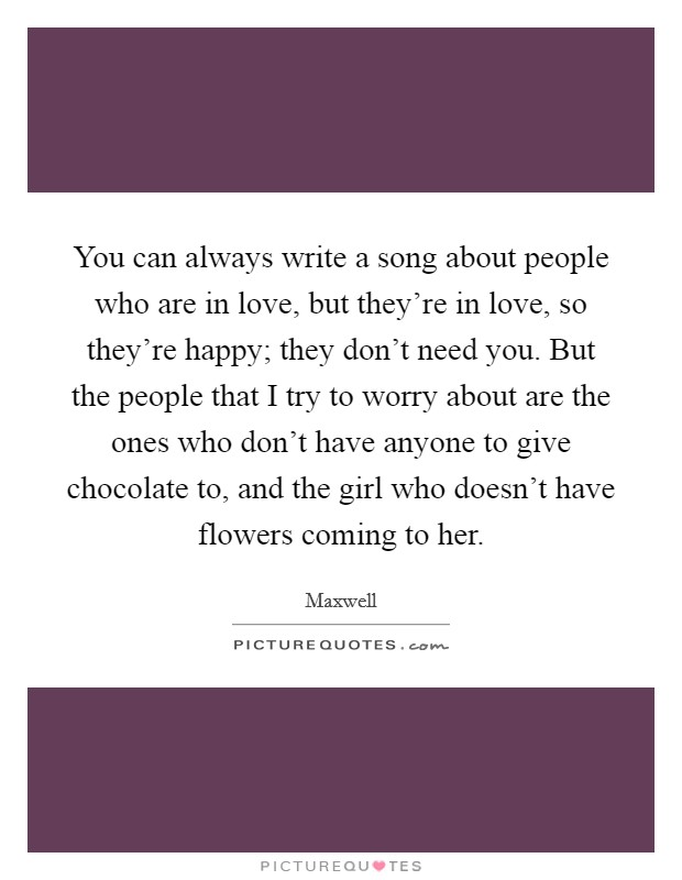 You can always write a song about people who are in love, but they're in love, so they're happy; they don't need you. But the people that I try to worry about are the ones who don't have anyone to give chocolate to, and the girl who doesn't have flowers coming to her Picture Quote #1