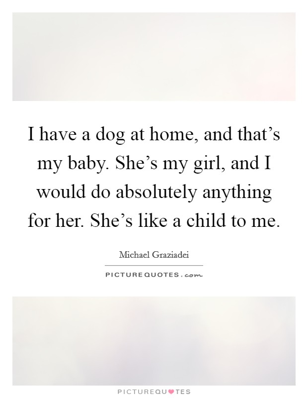 I have a dog at home, and that's my baby. She's my girl, and I would do absolutely anything for her. She's like a child to me Picture Quote #1