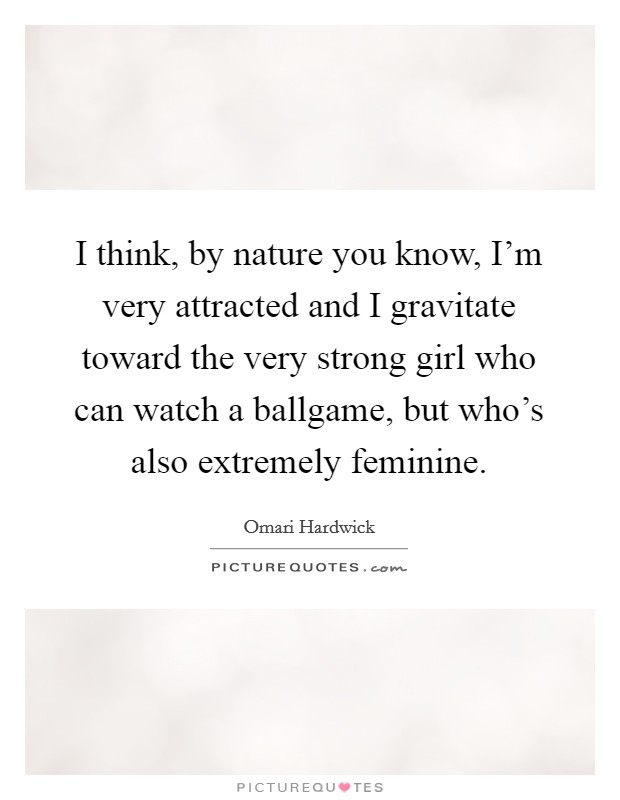 I think, by nature you know, I'm very attracted and I gravitate toward the very strong girl who can watch a ballgame, but who's also extremely feminine Picture Quote #1