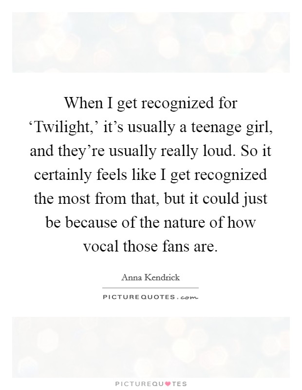 When I get recognized for 'Twilight,' it's usually a teenage girl, and they're usually really loud. So it certainly feels like I get recognized the most from that, but it could just be because of the nature of how vocal those fans are Picture Quote #1