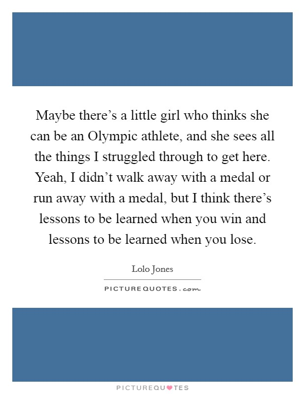 Maybe there's a little girl who thinks she can be an Olympic athlete, and she sees all the things I struggled through to get here. Yeah, I didn't walk away with a medal or run away with a medal, but I think there's lessons to be learned when you win and lessons to be learned when you lose. Picture Quote #1