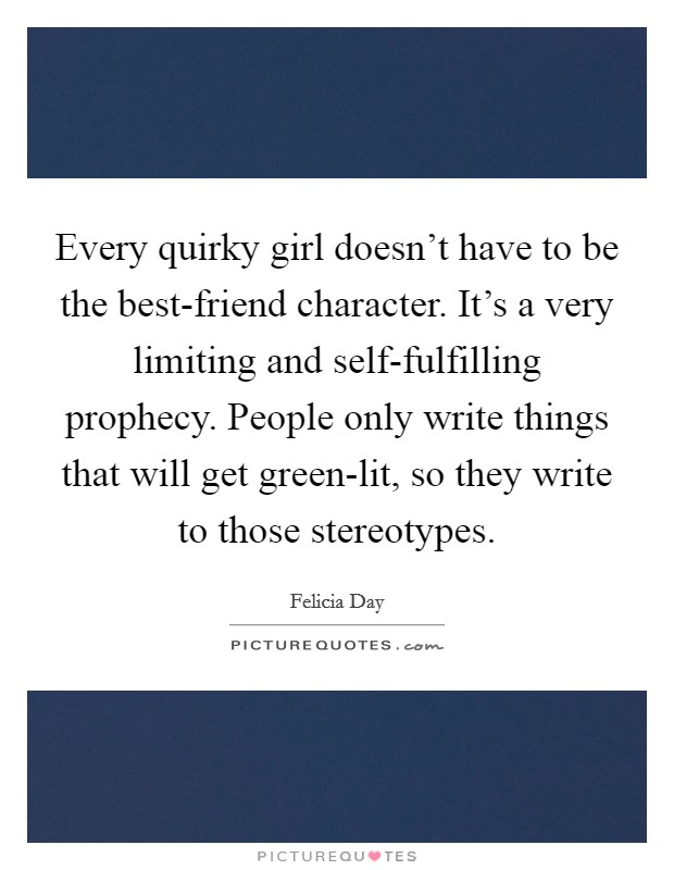 Every quirky girl doesn't have to be the best-friend character. It's a very limiting and self-fulfilling prophecy. People only write things that will get green-lit, so they write to those stereotypes Picture Quote #1