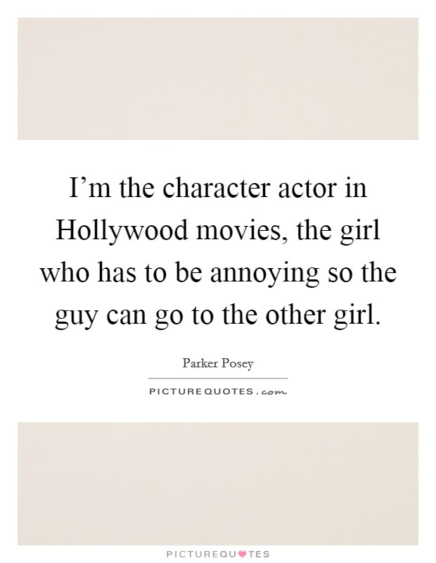 I'm the character actor in Hollywood movies, the girl who has to be annoying so the guy can go to the other girl Picture Quote #1