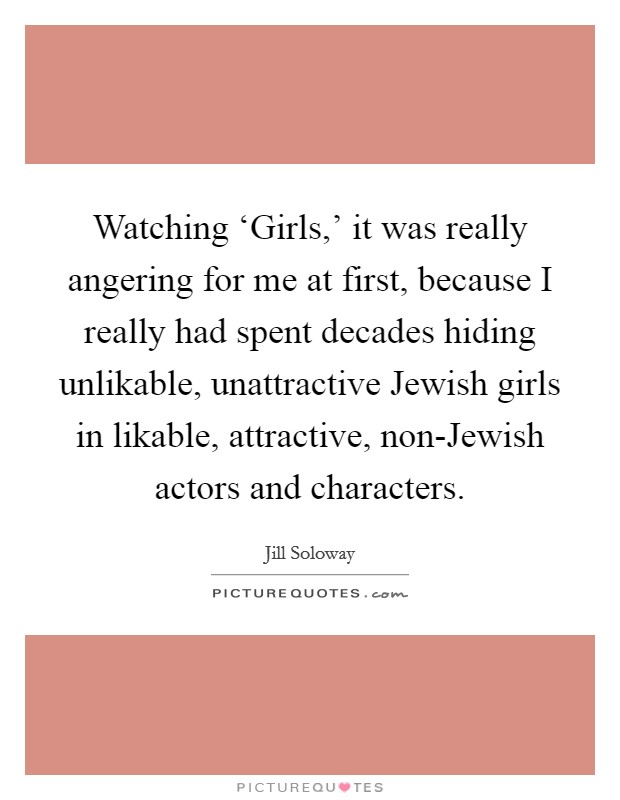Watching 'Girls,' it was really angering for me at first, because I really had spent decades hiding unlikable, unattractive Jewish girls in likable, attractive, non-Jewish actors and characters Picture Quote #1