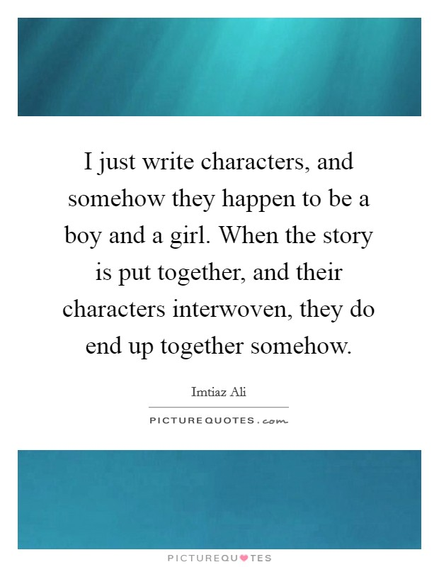 I just write characters, and somehow they happen to be a boy and a girl. When the story is put together, and their characters interwoven, they do end up together somehow Picture Quote #1
