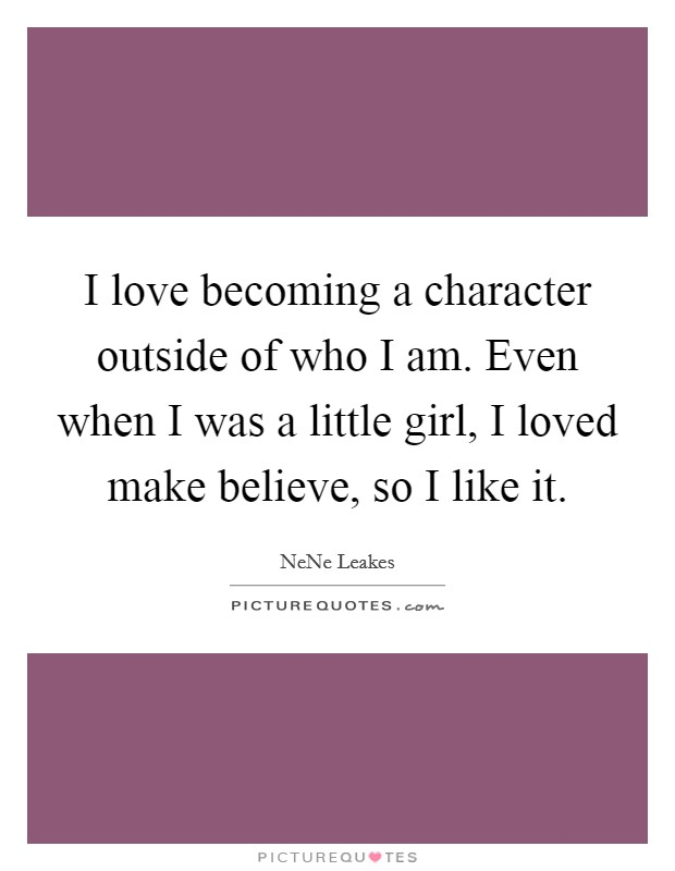 I love becoming a character outside of who I am. Even when I was a little girl, I loved make believe, so I like it Picture Quote #1