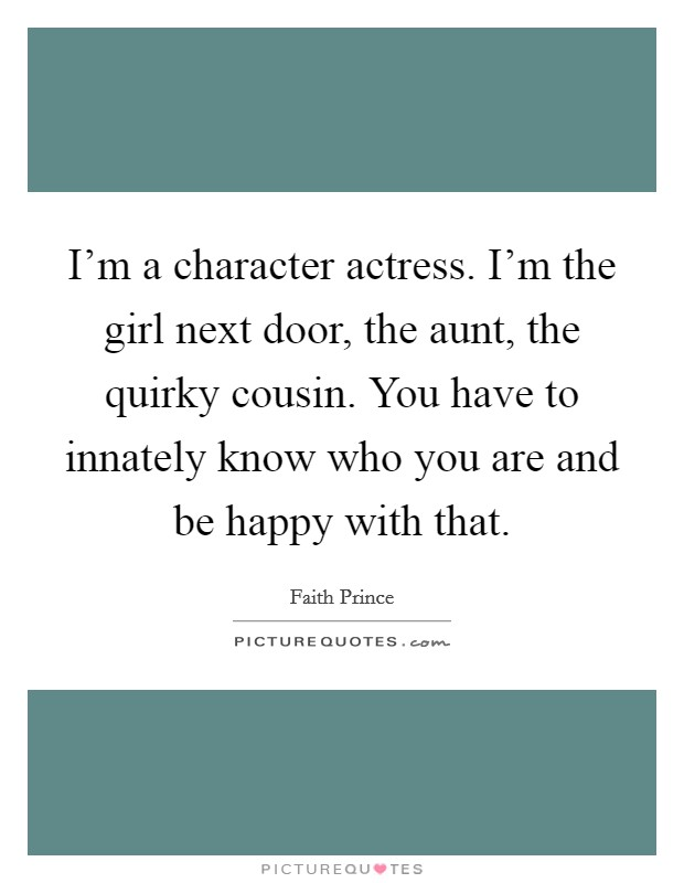 I'm a character actress. I'm the girl next door, the aunt, the quirky cousin. You have to innately know who you are and be happy with that Picture Quote #1