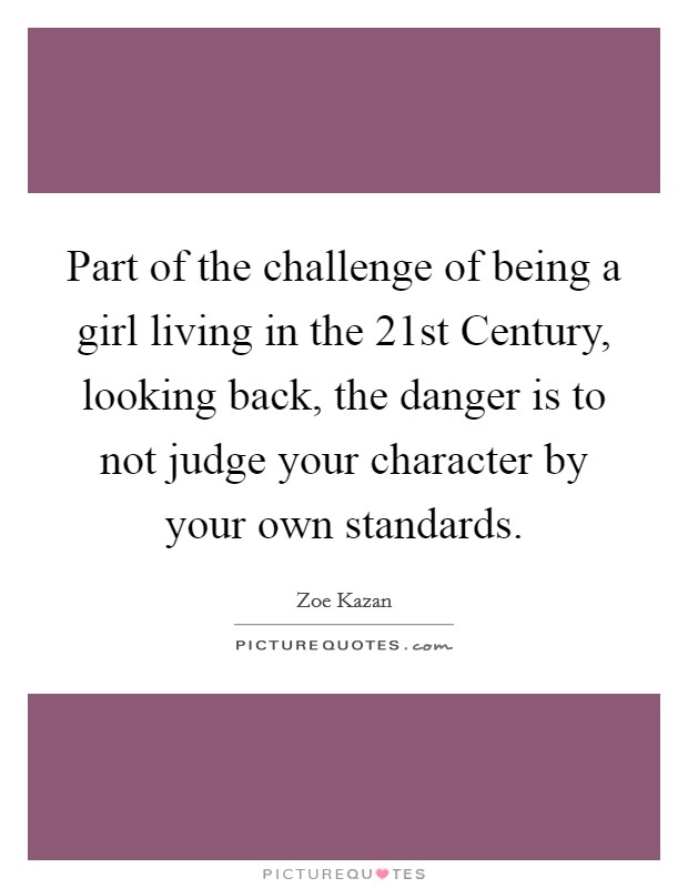 Part of the challenge of being a girl living in the 21st Century, looking back, the danger is to not judge your character by your own standards Picture Quote #1