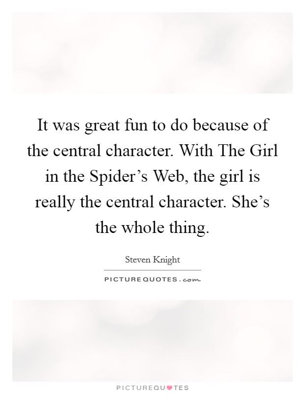 It was great fun to do because of the central character. With The Girl in the Spider's Web, the girl is really the central character. She's the whole thing Picture Quote #1