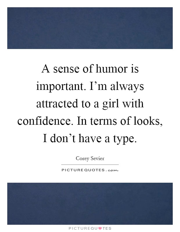 A sense of humor is important. I'm always attracted to a girl with confidence. In terms of looks, I don't have a type Picture Quote #1