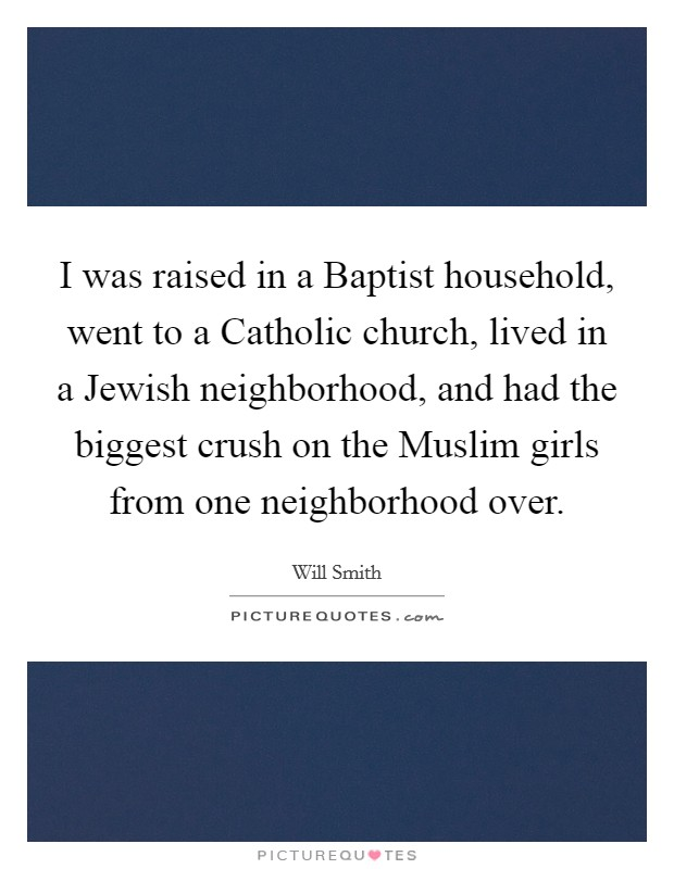 I was raised in a Baptist household, went to a Catholic church, lived in a Jewish neighborhood, and had the biggest crush on the Muslim girls from one neighborhood over Picture Quote #1