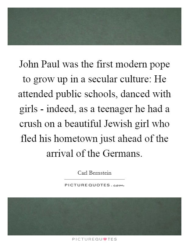 John Paul was the first modern pope to grow up in a secular culture: He attended public schools, danced with girls - indeed, as a teenager he had a crush on a beautiful Jewish girl who fled his hometown just ahead of the arrival of the Germans Picture Quote #1