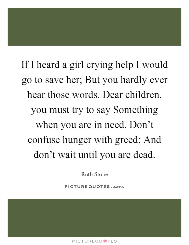 If I heard a girl crying help I would go to save her; But you hardly ever hear those words. Dear children, you must try to say Something when you are in need. Don't confuse hunger with greed; And don't wait until you are dead Picture Quote #1