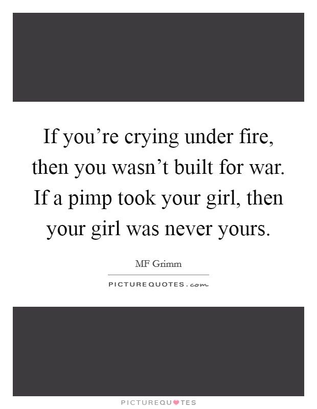 If you're crying under fire, then you wasn't built for war. If a pimp took your girl, then your girl was never yours Picture Quote #1