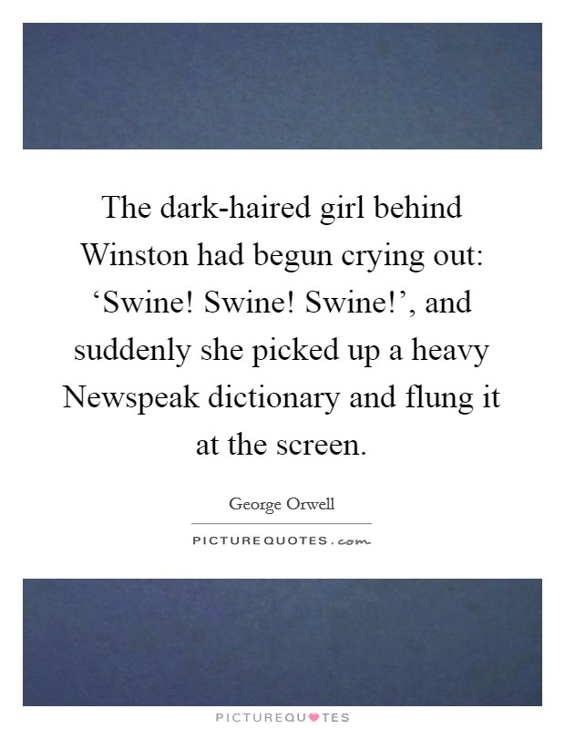 The dark-haired girl behind Winston had begun crying out: 'Swine! Swine! Swine!', and suddenly she picked up a heavy Newspeak dictionary and flung it at the screen Picture Quote #1