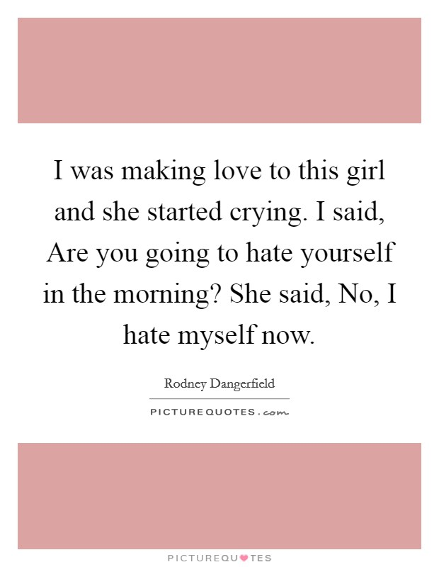 I was making love to this girl and she started crying. I said, Are you going to hate yourself in the morning? She said, No, I hate myself now Picture Quote #1