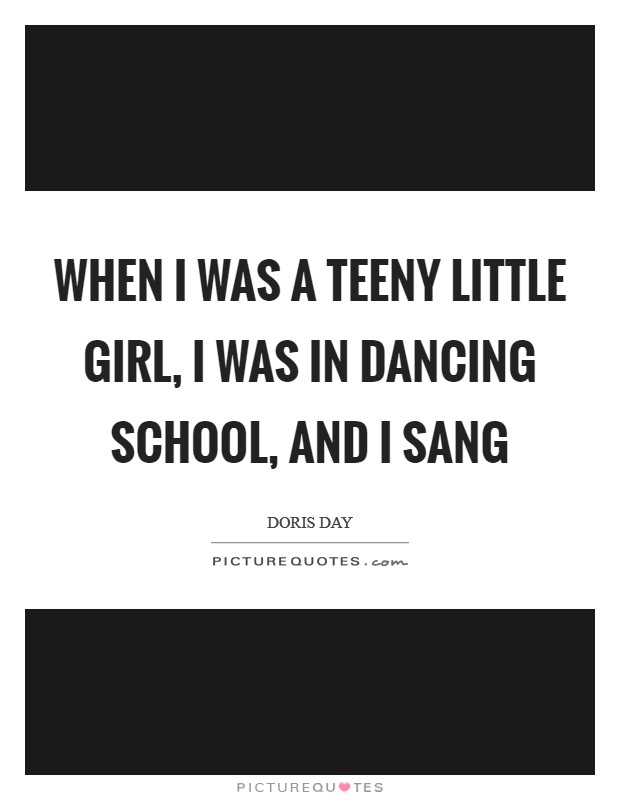When I was a teeny little girl, I was in dancing school, and I sang Picture Quote #1