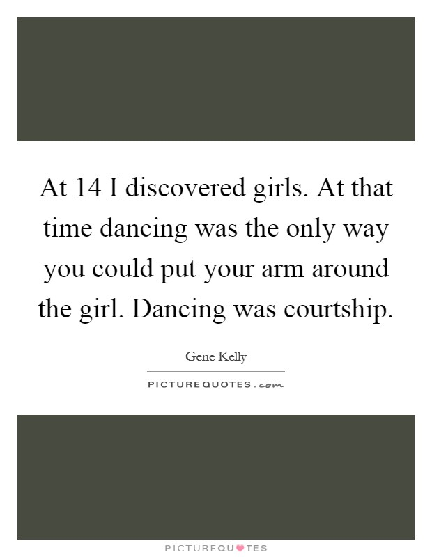 At 14 I discovered girls. At that time dancing was the only way you could put your arm around the girl. Dancing was courtship. Picture Quote #1