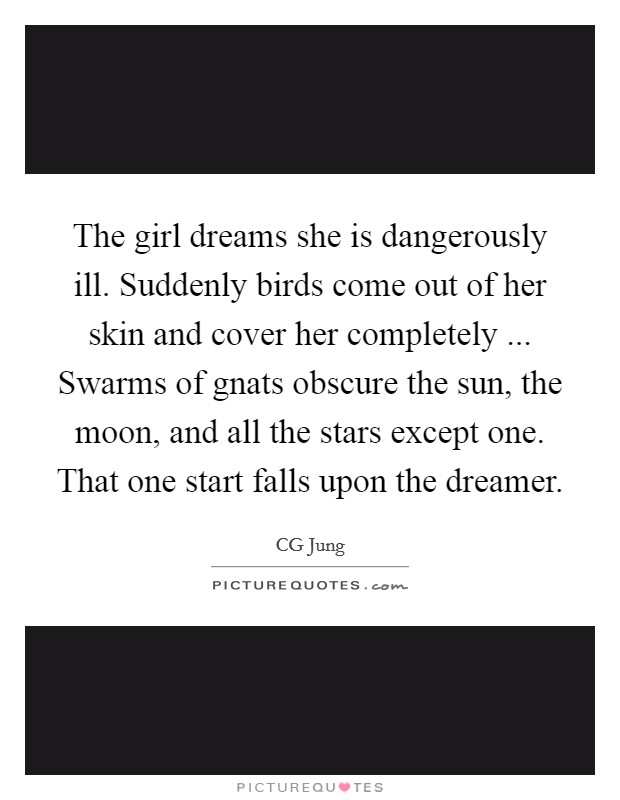The girl dreams she is dangerously ill. Suddenly birds come out of her skin and cover her completely ... Swarms of gnats obscure the sun, the moon, and all the stars except one. That one start falls upon the dreamer Picture Quote #1