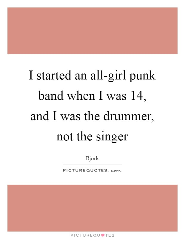 I started an all-girl punk band when I was 14, and I was the drummer, not the singer Picture Quote #1