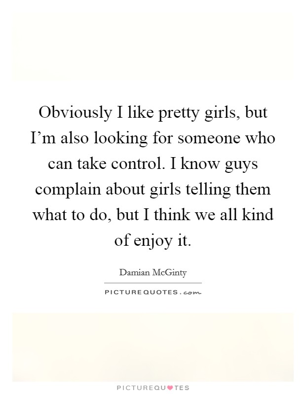 Obviously I like pretty girls, but I'm also looking for someone who can take control. I know guys complain about girls telling them what to do, but I think we all kind of enjoy it Picture Quote #1