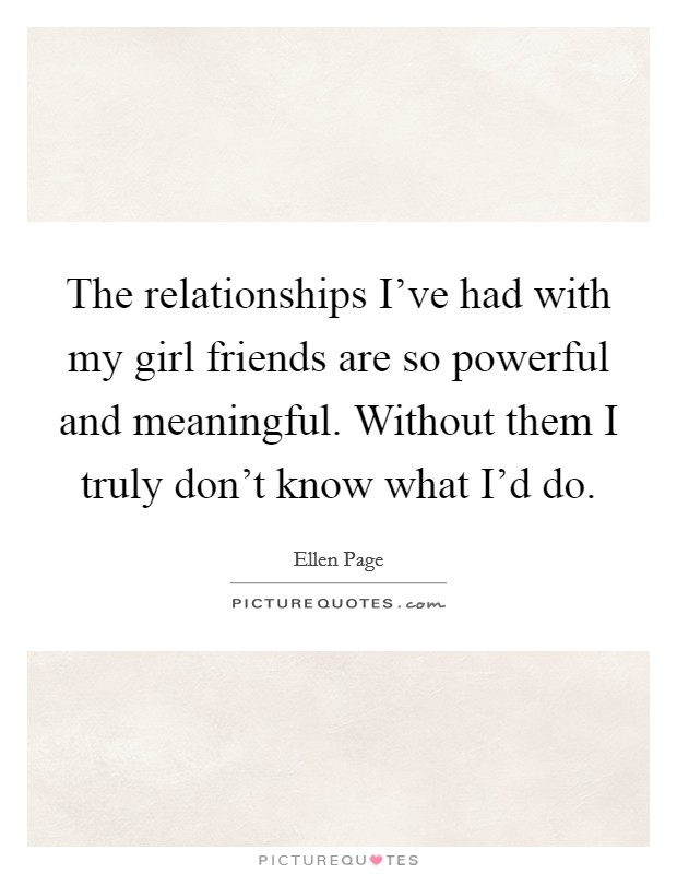 The relationships I've had with my girl friends are so powerful and meaningful. Without them I truly don't know what I'd do Picture Quote #1