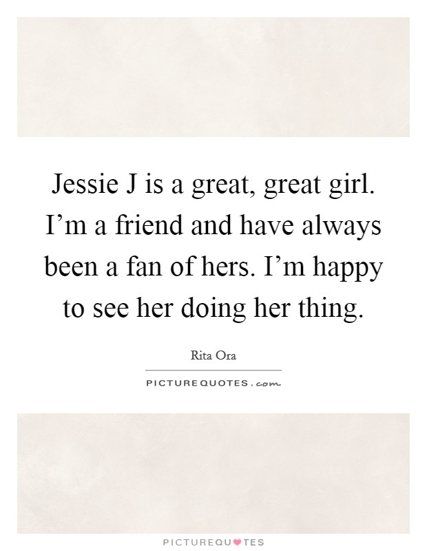 Jessie J is a great, great girl. I'm a friend and have always been a fan of hers. I'm happy to see her doing her thing Picture Quote #1