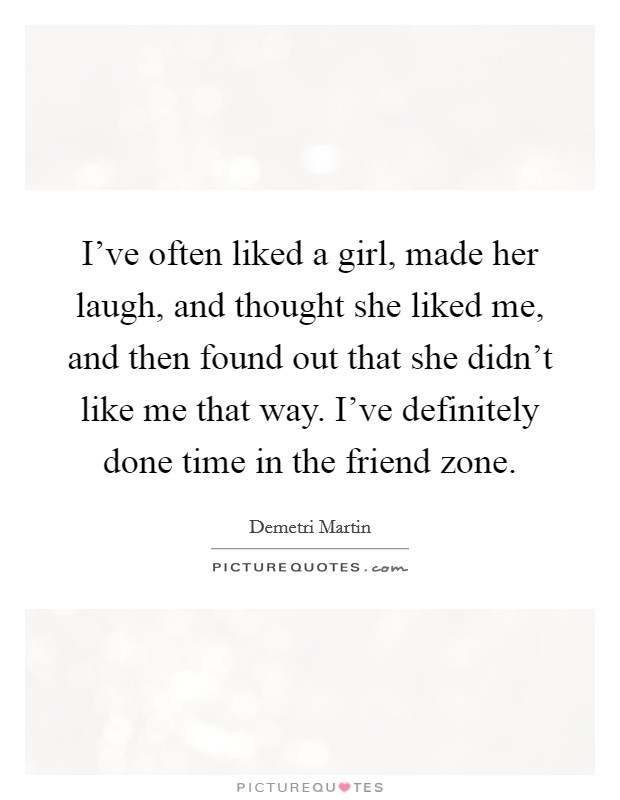 I've often liked a girl, made her laugh, and thought she liked me, and then found out that she didn't like me that way. I've definitely done time in the friend zone Picture Quote #1